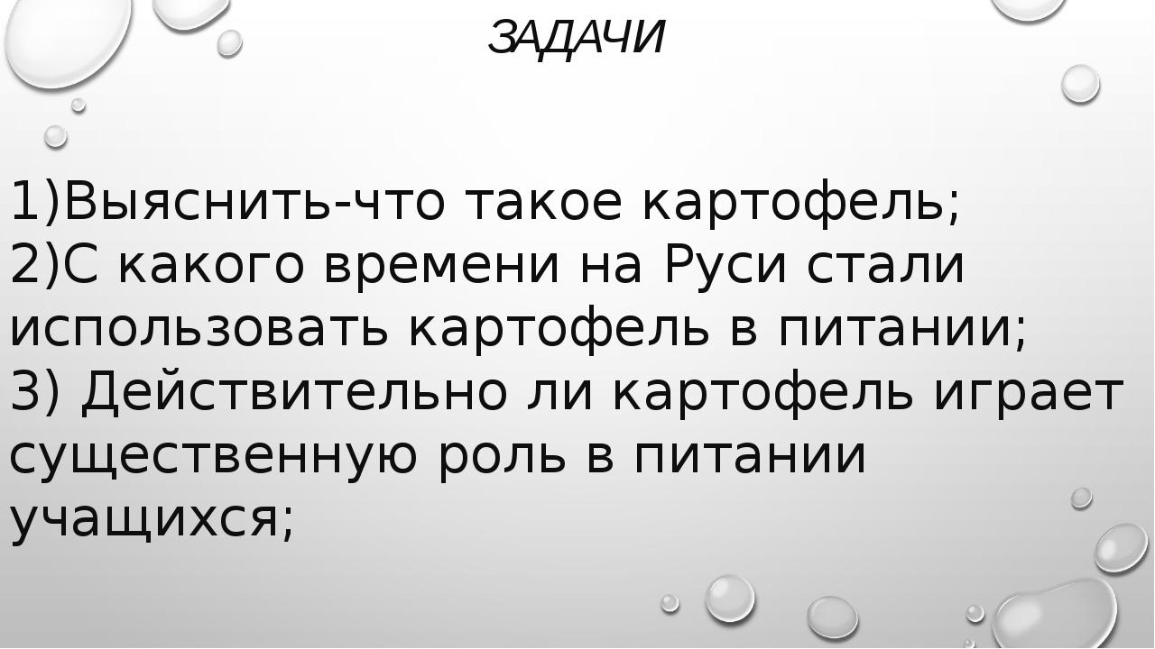 ЗАДАЧИ 1)Выяснить-что такое картофель; 2)С какого времени на Руси стали испол...