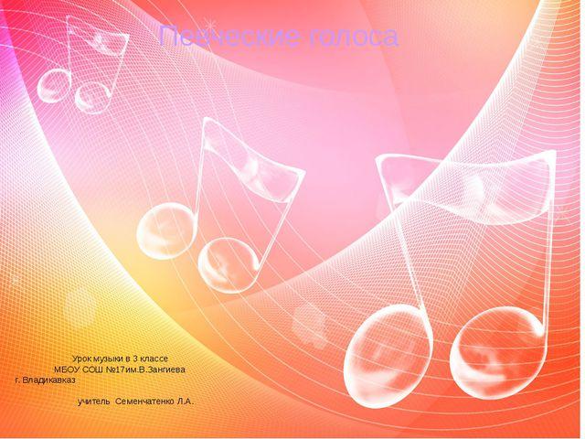 Певческие голоса Урок музыки в 3 классе МБОУ СОШ №17им.В.Зангиева г. Владикав...