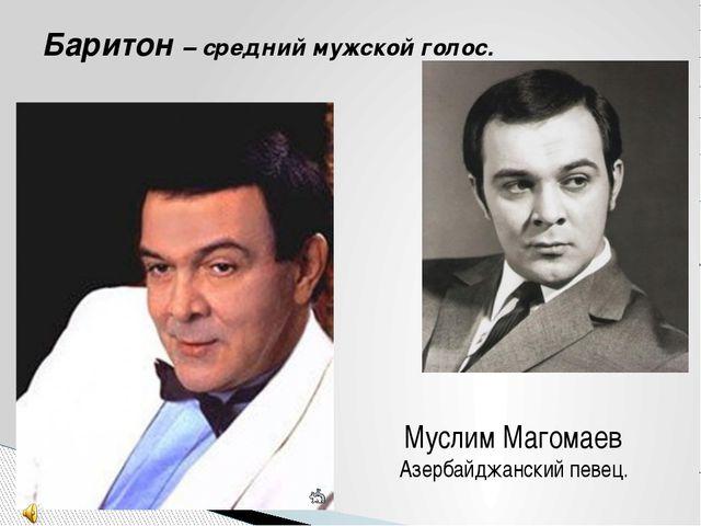 Баритон – средний мужской голос. Муслим Магомаев Азербайджанский певец.