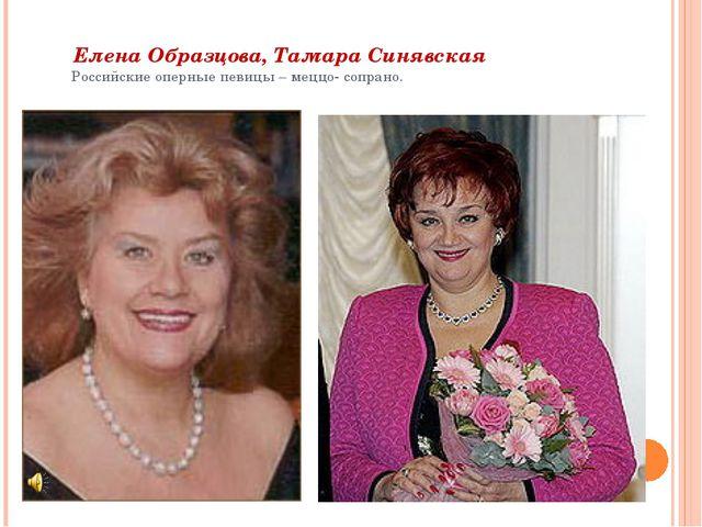 Елена Образцова, Тамара Синявская Российские оперные певицы – меццо- сопрано.