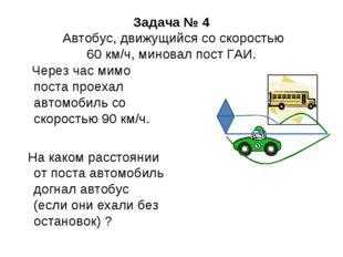 Задача № 4 Автобус, движущийся со скоростью 60 км/ч, миновал пост ГАИ. Через
