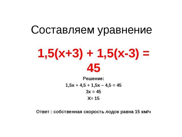 Cоставляем уравнение 1,5(х+3) + 1,5(х-3) = 45 Решение: 1,5х + 4,5 + 1,5х – 4,...
