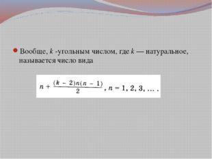Вообще, k -угольным числом, где k — натуральное, называется число вида