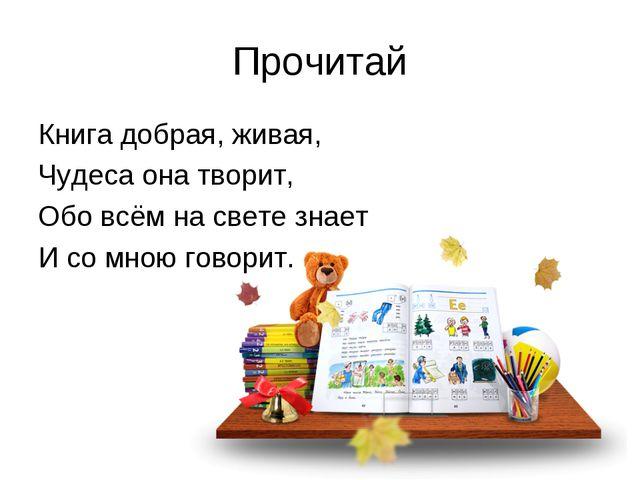 Прочитай Книга добрая, живая, Чудеса она творит, Обо всём на свете знает И со...