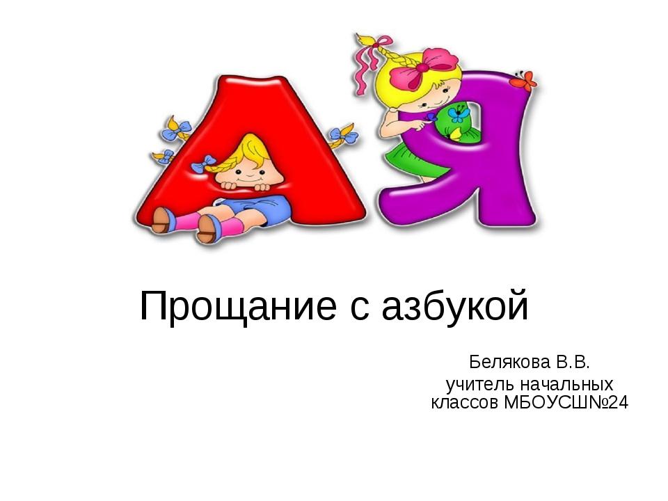 Прощание с азбукой Белякова В.В. учитель начальных классов МБОУСШ№24