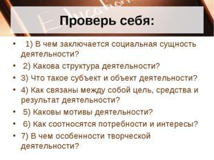 Проверь себя: 1)В чем заключается социальная сущность деятельности? 2)Как
