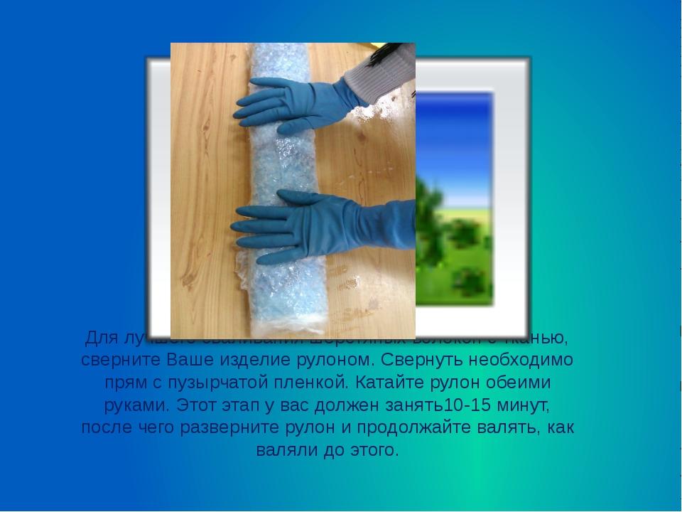 Для лучшего сваливания шерстяных волокон с тканью, сверните Ваше изделие руло...