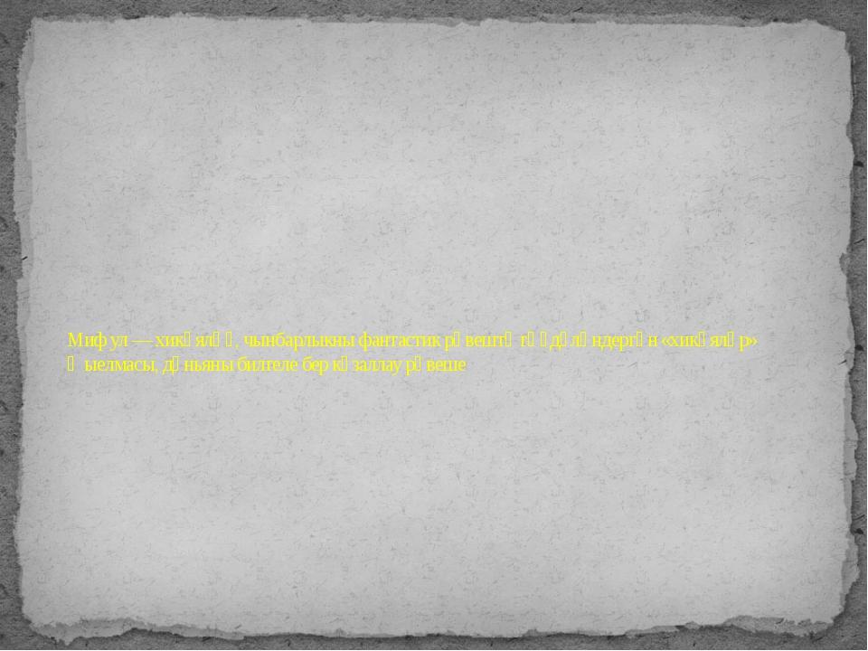 Миф ул — хикәяләү, чынбарлыкны фантастик рәвештә гәүдәләндергән «хикәяләр» җы...