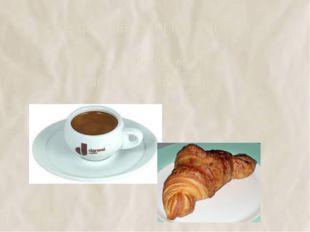 Ce que mangent les français Au petit déjeuner on prend du café, des croissant