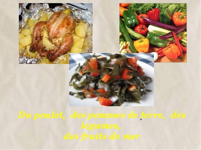 Du poulet, des pommes de terre, des legumes, des fruits de mer 