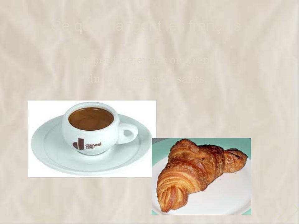 Ce que mangent les français Au petit déjeuner on prend du café, des croissant...