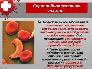 Серповидноклеточная анемия Наследственное заболевание связанное с нарушением