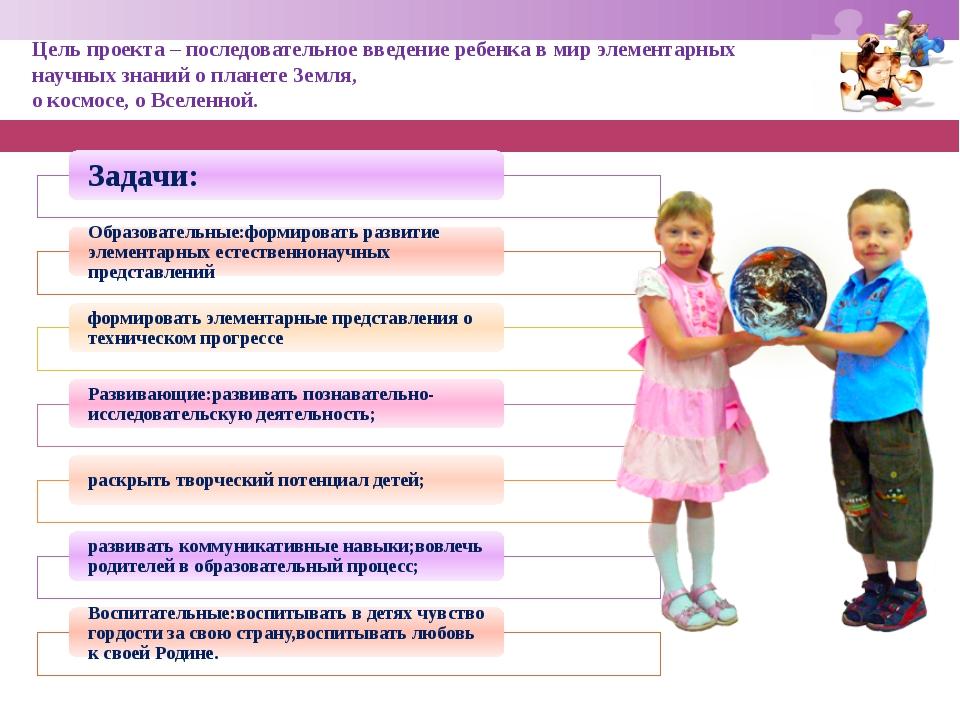 Цель проекта– последовательное введение ребенка в мир элементарных научных з...