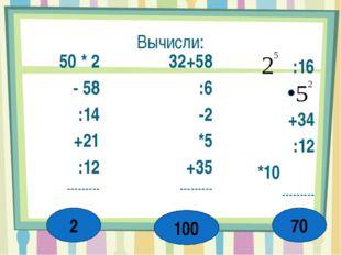 Вычисли: 50 * 2 - 58 :14 +21 :12 --------- 32+58 :6 -2 *5 +35 --------- :16 +