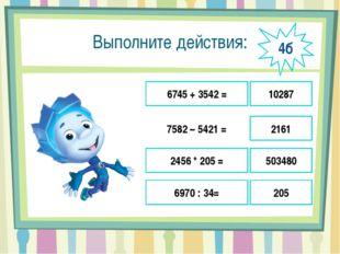 Выполните действия: 6745 + 3542 = 7582 – 5421 = 2456 * 205 = 6970 : 34= 10287