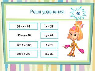 Реши уравнения: 56 + х = 84 112 – у = 46 12 * а = 132 625 : в =25 х = 28 у =