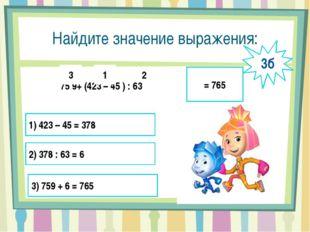 Найдите значение выражения: 75 9+ (423 – 45 ) : 63 1 2 3 = 765 1) 423 – 45 =