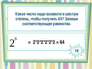 Какое число надо возвести в шестую степень, чтобы получить 64? Запиши соотве