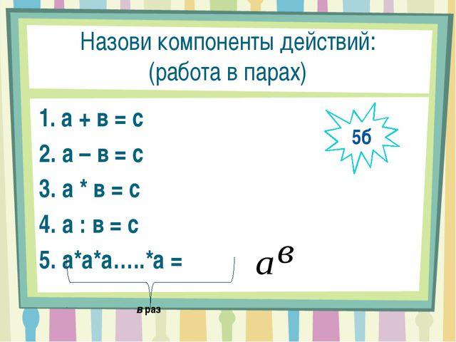 Назови компоненты действий: (работа в парах) 1. а + в = с 2. а – в = с 3. а *...