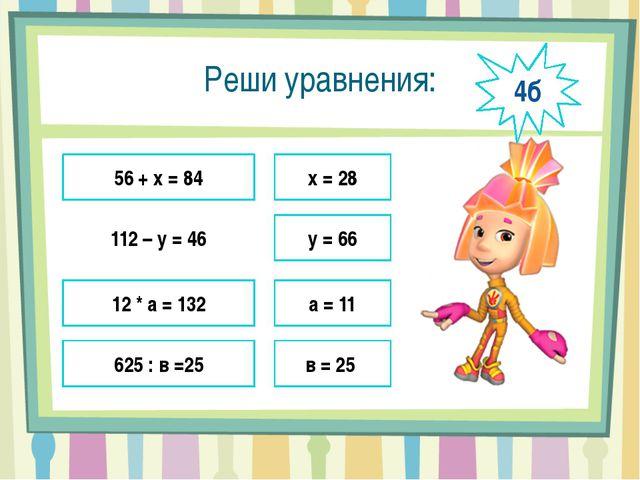 Реши уравнения: 56 + х = 84 112 – у = 46 12 * а = 132 625 : в =25 х = 28 у =...