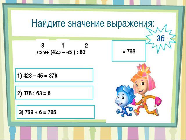 Найдите значение выражения: 75 9+ (423 – 45 ) : 63 1 2 3 = 765 1) 423 – 45 =...