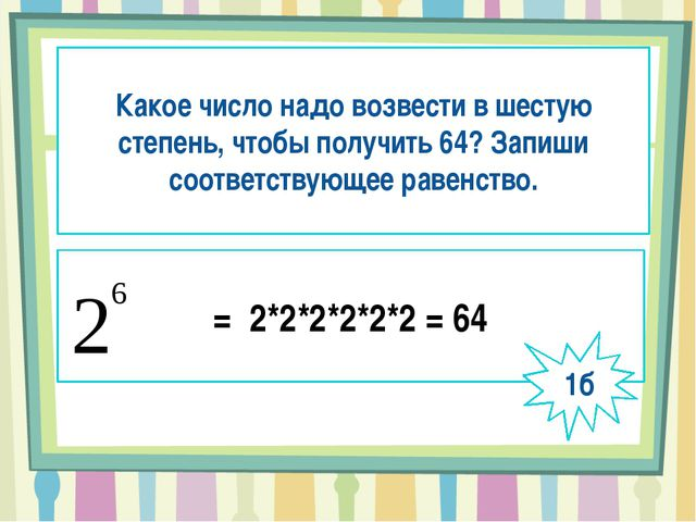 Какое число надо возвести в шестую степень, чтобы получить 64? Запиши соотве...
