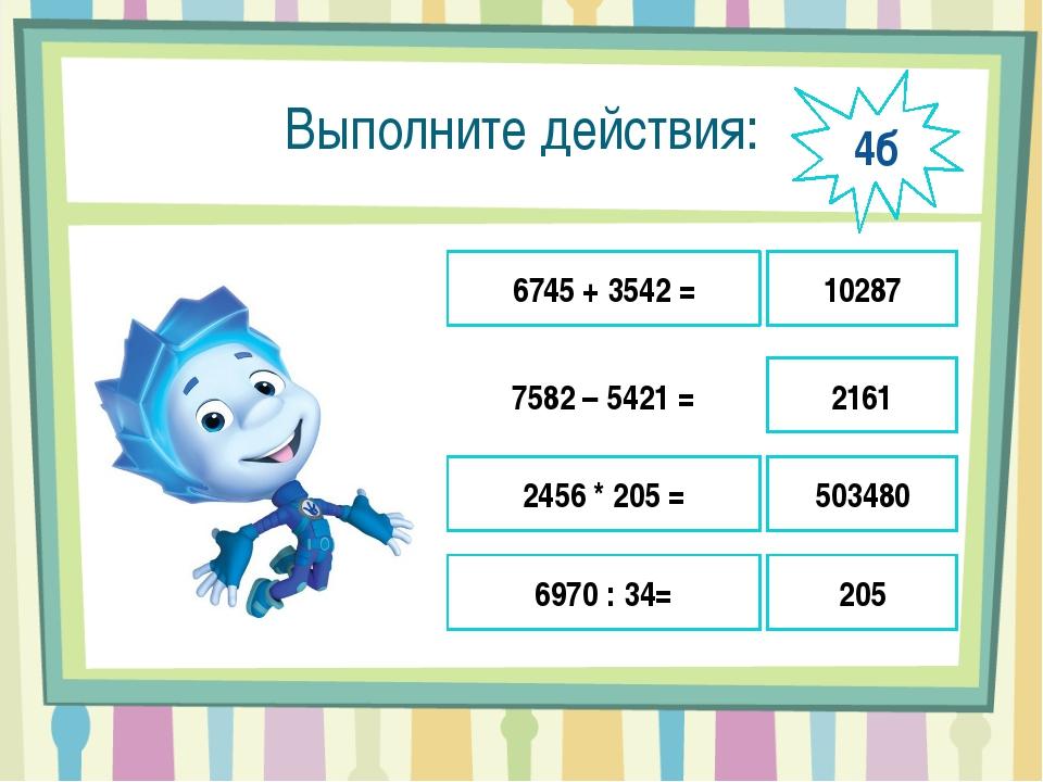 Выполните действия: 6745 + 3542 = 7582 – 5421 = 2456 * 205 = 6970 : 34= 10287...