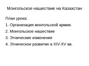 Монгольское нашествие на Казахстан План урока: 1. Организация монгольской арм