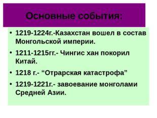 Основные события: 1219-1224г.-Казахстан вошел в состав Монгольской империи. 1