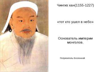 Чингиз хан(1155-1227) «тот кто ушел в небо» Основатель империи монголов. Потр
