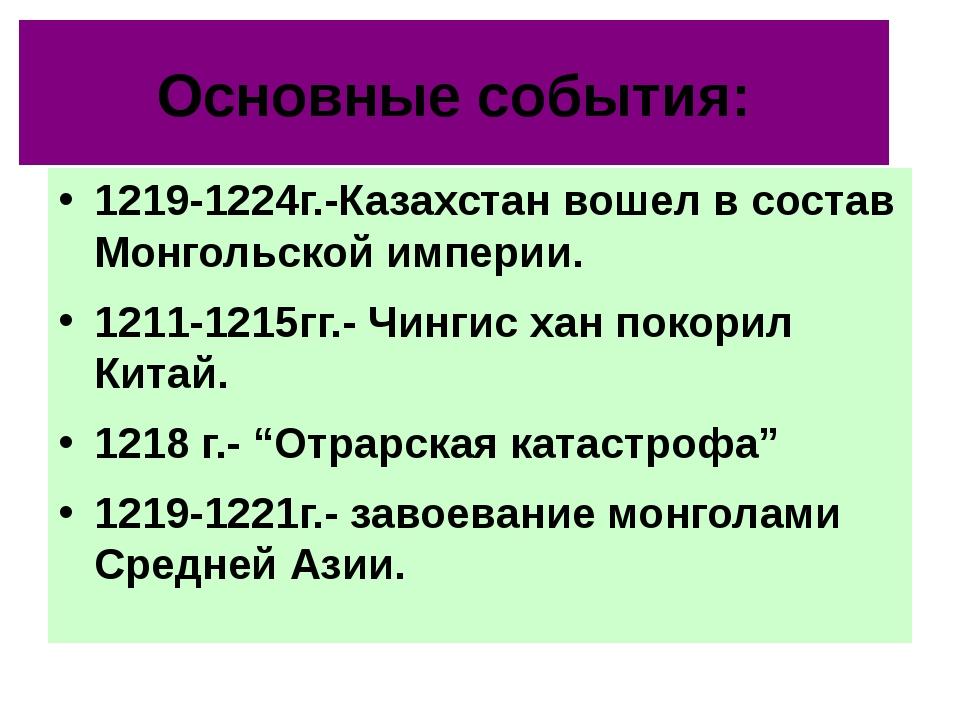 Основные события: 1219-1224г.-Казахстан вошел в состав Монгольской империи. 1...
