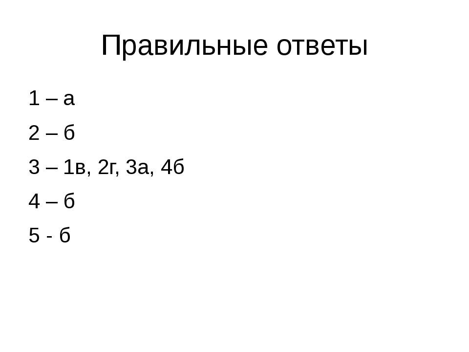 Правильные ответы 1 – а 2 – б 3 – 1в, 2г, 3а, 4б 4 – б 5 - б