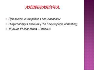 При выполнении работ я пользовалась: Энциклопедия вязания (The Encyclopedia o