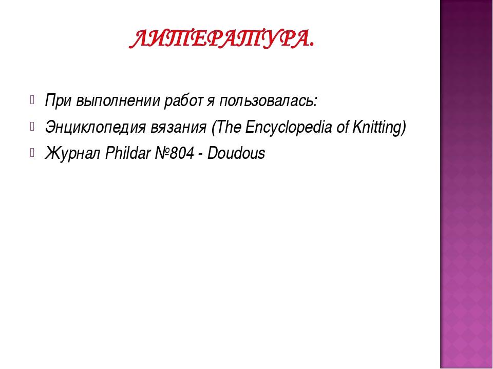 При выполнении работ я пользовалась: Энциклопедия вязания (The Encyclopedia o...