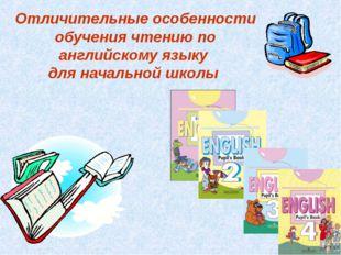 Отличительные особенности обучения чтению по английскому языку для начальной