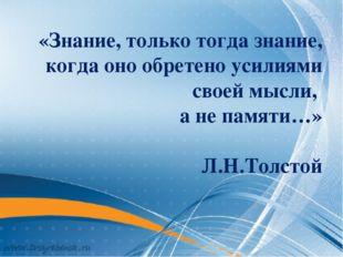 «Знание, только тогда знание, когда оно обретено усилиями своей мысли, а не п