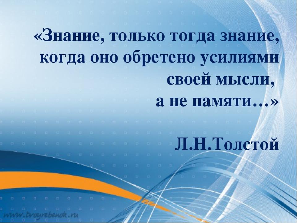 «Знание, только тогда знание, когда оно обретено усилиями своей мысли, а не п...