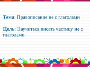 Тема: Правописание не с глаголами Цель: Научиться писать частицу не с глагол