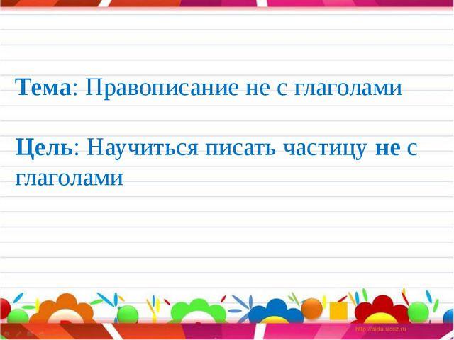 Тема: Правописание не с глаголами Цель: Научиться писать частицу не с глагол...
