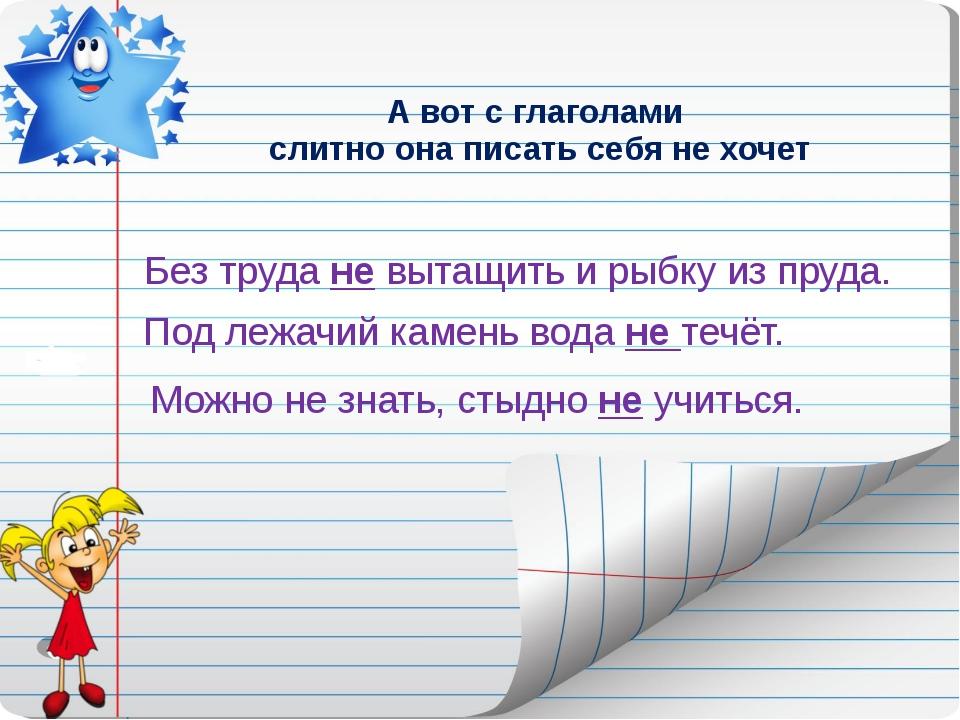 А вот с глаголами слитно она писать себя не хочет Без труда не вытащить и рыб...