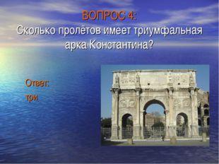 ВОПРОС 4: Сколько пролётов имеет триумфальная арка Константина? Ответ: три