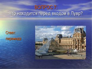 ВОПРОС 7: Что находится перед входом в Лувр? Ответ: пирамида