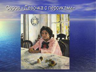 Серов «Девочка с персиками»