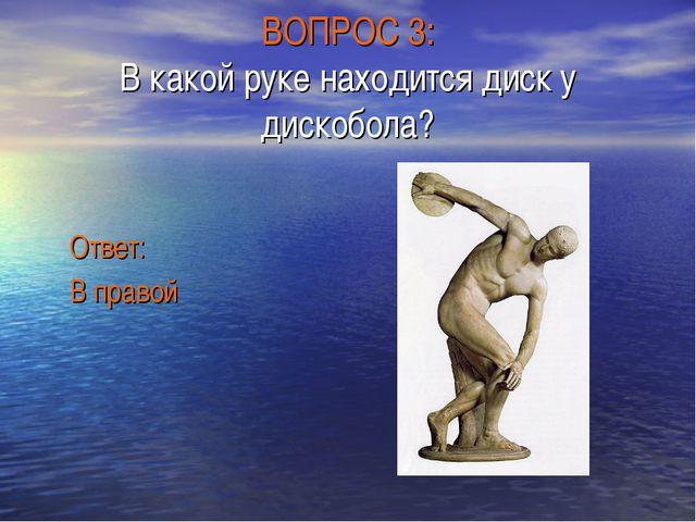 ВОПРОС 3: В какой руке находится диск у дискобола? Ответ: В правой