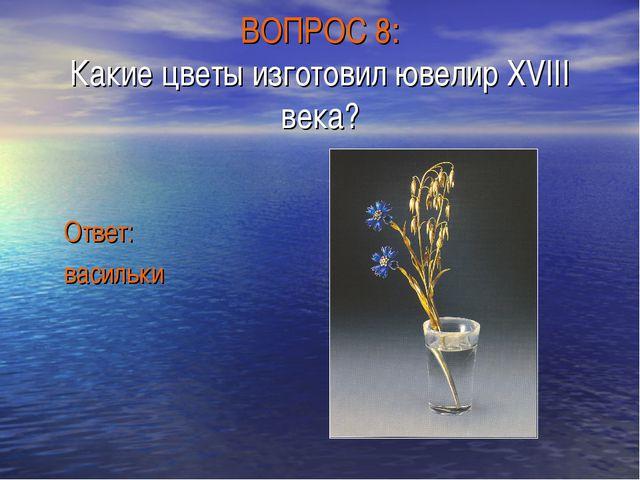ВОПРОС 8: Какие цветы изготовил ювелир XVIII века? Ответ: васильки