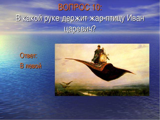 ВОПРОС 10: В какой руке держит жар-птицу Иван царевич? Ответ: В левой