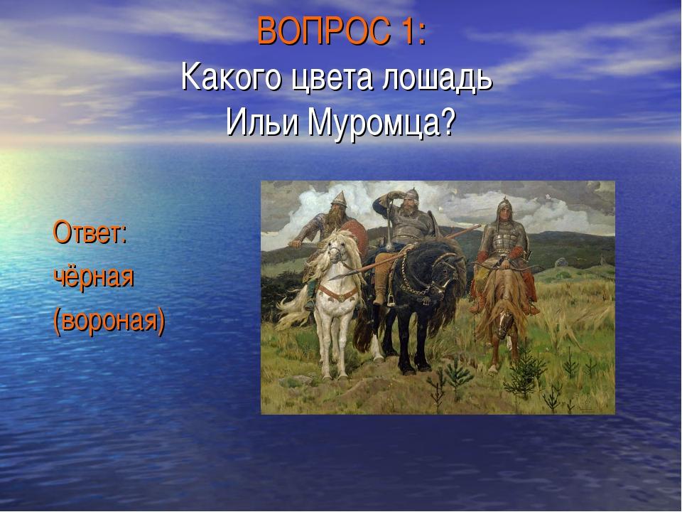 ВОПРОС 1: Какого цвета лошадь Ильи Муромца? Ответ: чёрная (вороная)