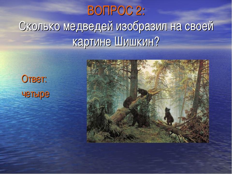 ВОПРОС 2: Сколько медведей изобразил на своей картине Шишкин? Ответ: четыре