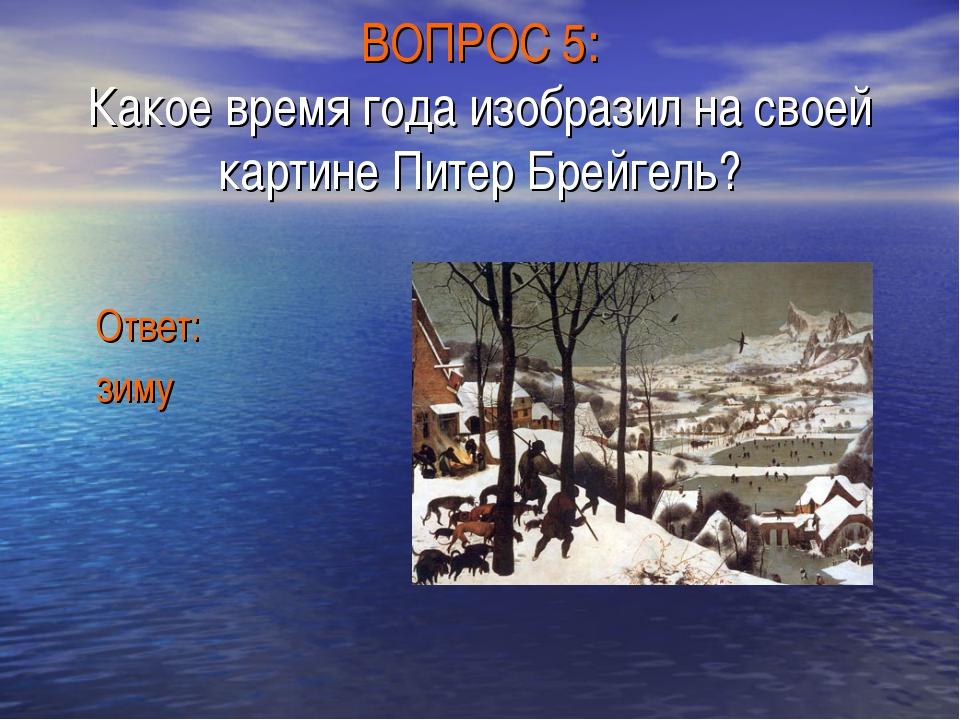 ВОПРОС 5: Какое время года изобразил на своей картине Питер Брейгель? Ответ:...