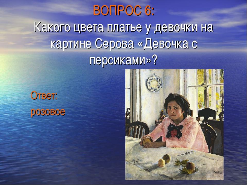 ВОПРОС 6: Какого цвета платье у девочки на картине Серова «Девочка с персикам...